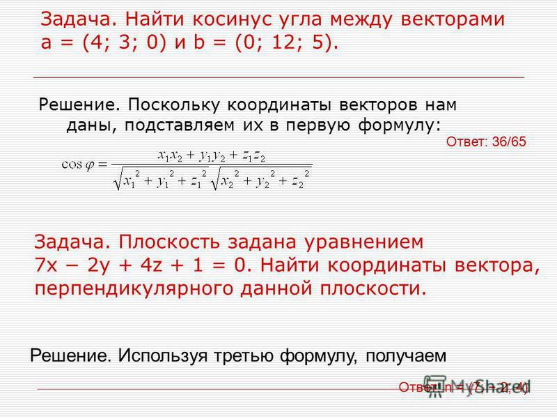 Задача. Найти косинус угла между векторами a = (4; 3; 0) и b = (0; 12; 5). Решение. Поскольку координаты векторов нам даны, подставляем их в первую формулу: Ответ: 36/65 Задача. Плоскость задана уравнением 7x 2y + 4z + 1 = 0. Найти координаты вектора