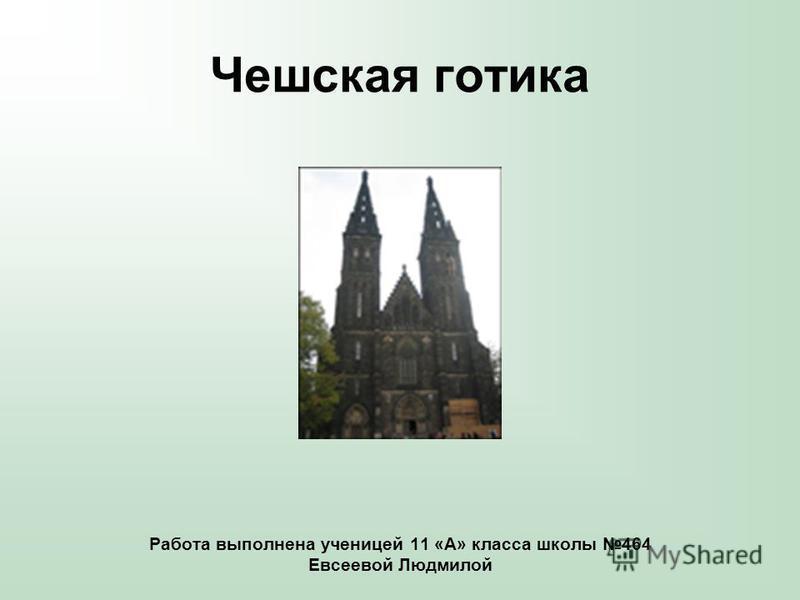Чешская готика Работа выполнена ученицей 11 «А» класса школы 464 Евсеевой Людмилой