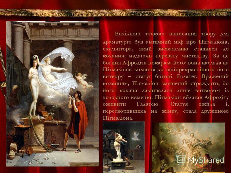Вихідною точкою написання твору для драматурга був античний міф про Пігмаліона, скульптора, який зневажливо ставився до кохання, надаючи перевагу мистецтву. За це богиня Афродіта покарала його: вона наслала на Пігмаліона кохання до найпрекраснішого й