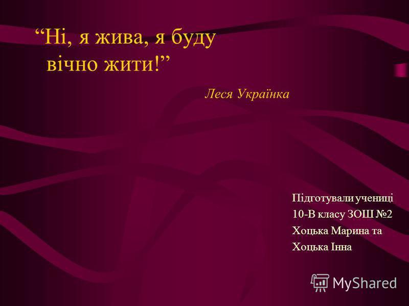 Ні, я жива, я буду вічно жити! Леся Українка Підготували учениці 10-В класу ЗОШ 2 Хоцька Марина та Хоцька Інна