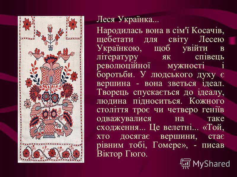 Леся Українка... Народилась вона в сім'ї Косачів, щебетати для світу Лесею Українкою, щоб увійти в літературу як співець революційної мужності і боротьби. У людського духу є вершина - вона зветься ідеал. Творець спускається до ідеалу, людина підносит