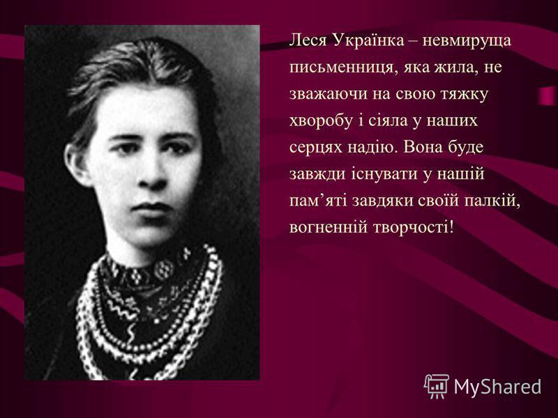 Леся Українка – невмируща письменниця, яка жила, не зважаючи на свою тяжку хворобу і сіяла у наших серцях надію. Вона буде завжди існувати у нашій памяті завдяки своїй палкій, вогненній творчості!