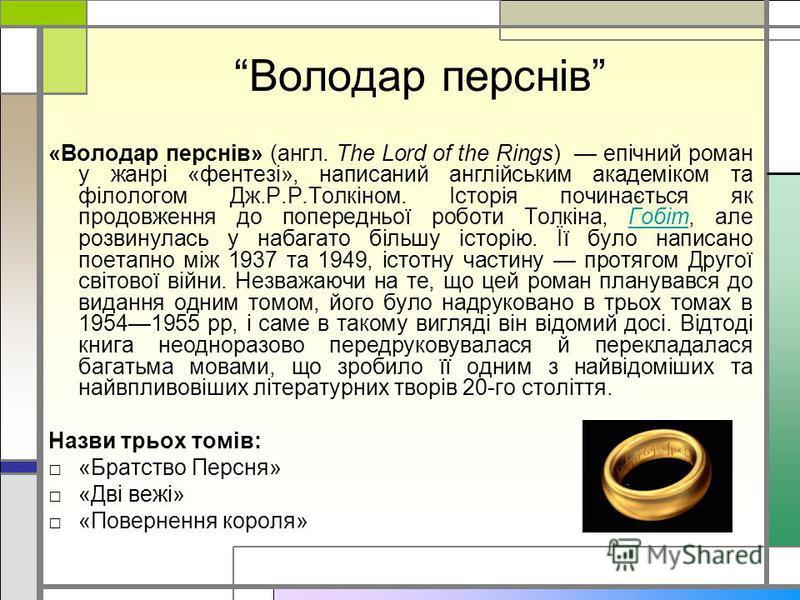 Володар перснів «Володар перснів» (англ. The Lord of the Rings) епічний роман у жанрі «фентезі», написаний англійським академіком та філологом Дж.Р.Р.Толкіном. Історія починається як продовження до попередньої роботи Толкіна, Гобіт, але розвинулась у