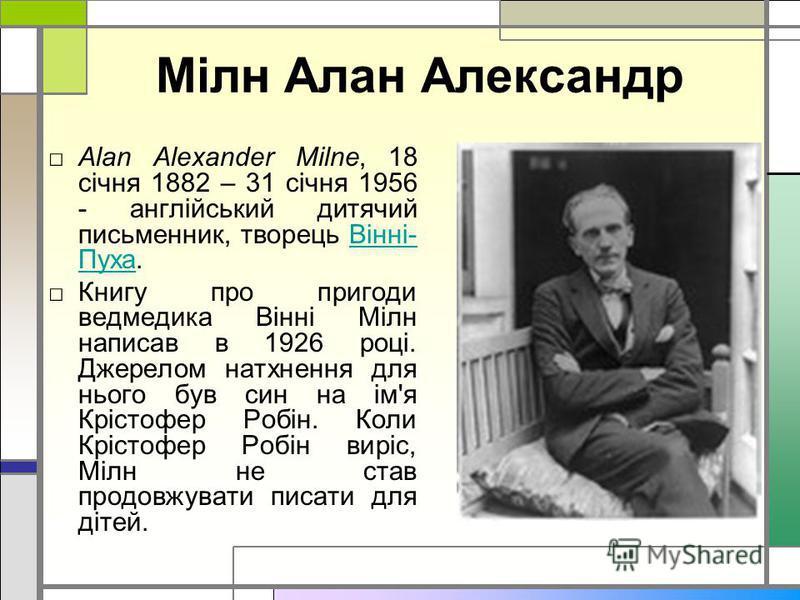 Мілн Алан Александр Alan Alexander Milne, 18 січня 1882 – 31 січня 1956 - англійський дитячий письменник, творець Вінні- Пуха.Вінні- Пуха Книгу про пригоди ведмедика Вінні Мілн написав в 1926 році. Джерелом натхнення для нього був син на ім'я Крістоф