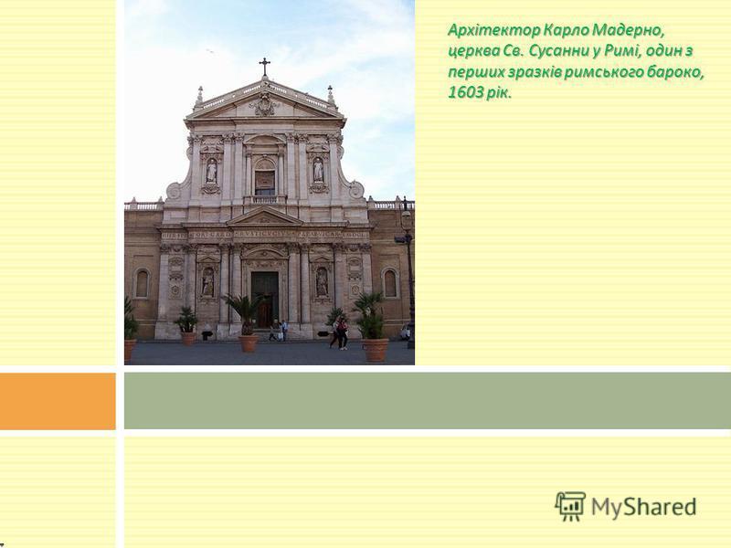 Архітектор Карло Мадерно, церква Св. Сусанни у Римі, один з перших зразків римського бароко, 1603 рік.