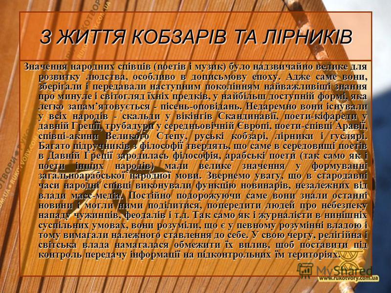 З ЖИТТЯ КОБЗАРІВ ТА ЛІРНИКІВ Значення народних співців (поетів і музик) було надзвичайно велике для розвитку людства, особливо в дописьмову епоху. Адже саме вони, зберігали і передавали наступним поколінням найважливіші знання про минуле і світогляд