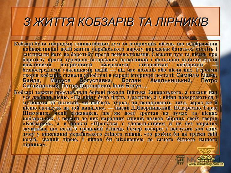 З ЖИТТЯ КОБЗАРІВ ТА ЛІРНИКІВ Кобзарі були творцями славнозвісних дум та історичних пісень, що відображали найважливіші події життя українського народу впродовж багатьох століть і закликали його на боротьбу проти поневолювачів. Сюжети дум та пісень пр