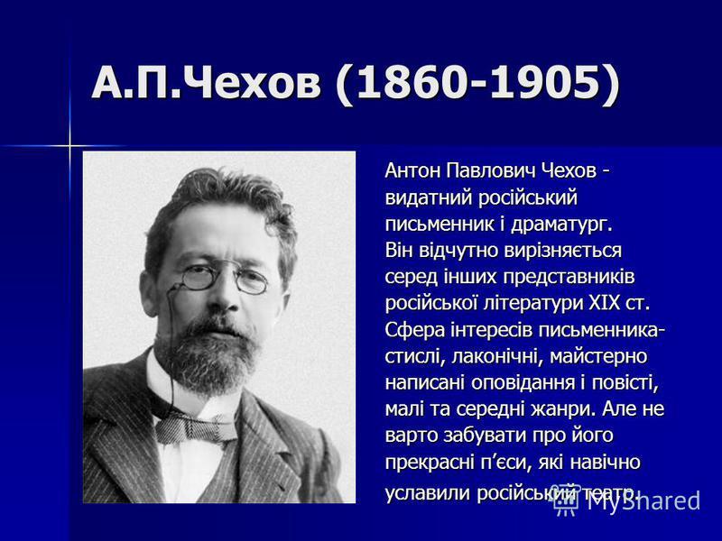 А.П.Чехов (1860-1905) Антон Павлович Чехов - видатний російський письменник і драматург. Він відчутно вирізняється серед інших представників російської літератури ХIХ ст. Сфера інтересів письменника- стислі, лаконічні, майстерно написані оповідання і