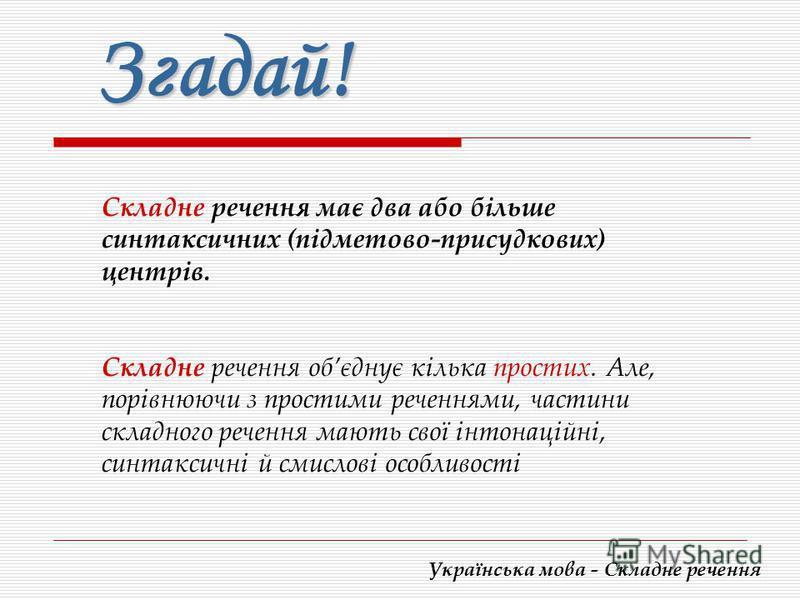 Українська мова - Складне речення Згадай! Складне речення має два або більше синтаксичних (підметово-присудкових) центрів. Складне речення обєднує кілька простих. Але, порівнюючи з простими реченнями, частини складного речення мають свої інтонаційні,