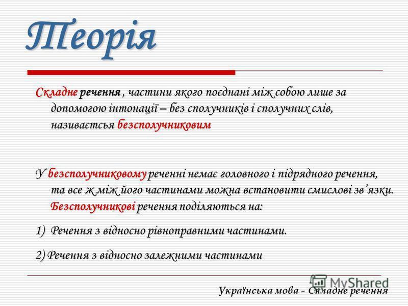 Українська мова - Складне речення Теорія Складне речення, частини якого поєднані між собою лише за допомогою інтонації – без сполучників і сполучних слів, називаєтсья безсполучниковим У безсполучниковому реченні немає головного і підрядного речення,