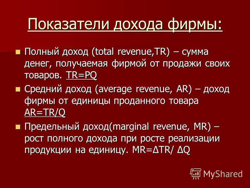 Показатели дохода фирмы: Полный доход (total revenue,TR) – сумма денег, получаемая фирмой от продажи своих товаров. TR=PQ Полный доход (total revenue,TR) – сумма денег, получаемая фирмой от продажи своих товаров. TR=PQ Средний доход (average revenue,