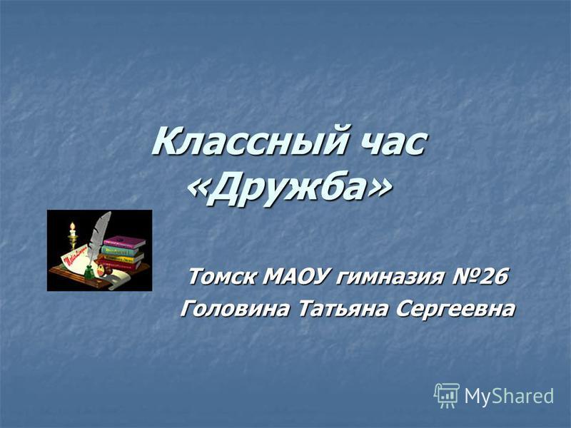Классный час «Дружба» Томск МАОУ гимназия 26 Головина Татьяна Сергеевна