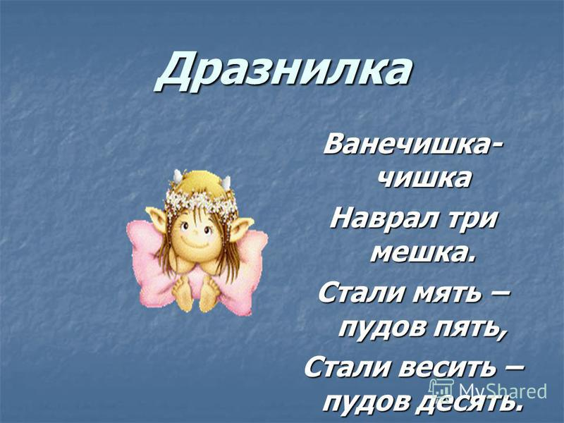 Дразнилка Ванечешка- чешка Наврал три мешка. Стали мять – пудов пять, Стали весить – пудов десять.