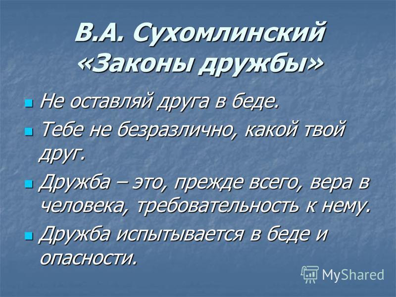 В.А. Сухомлинский «Законы дружбы» Не оставляй друга в беде. Не оставляй друга в беде. Тебе не безразлично, какой твой друг. Тебе не безразлично, какой твой друг. Дружба – это, прежде всего, вера в человека, требовательность к нему. Дружба – это, преж