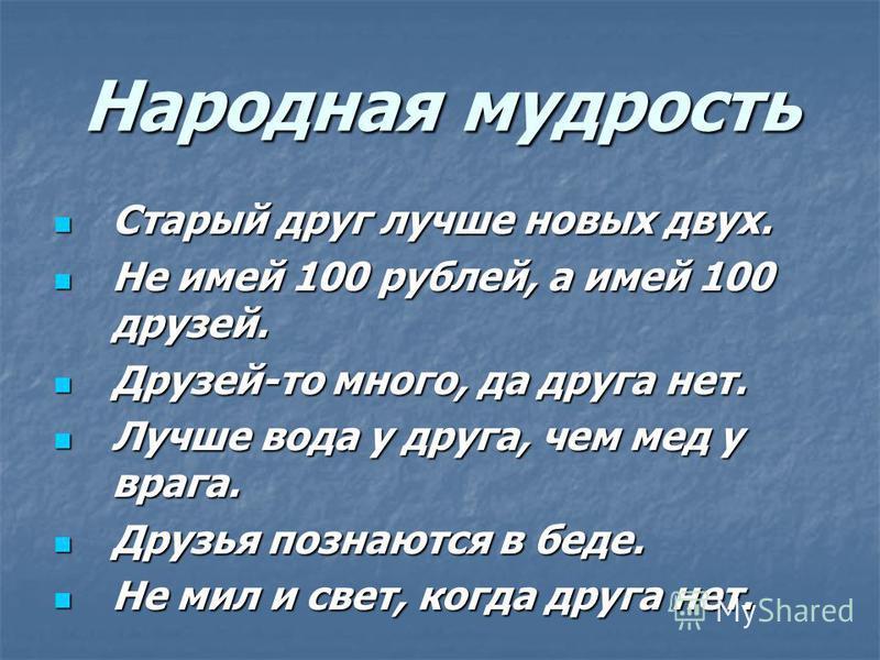 Народная мудрость Старый друг лучше новых двух. Старый друг лучше новых двух. Не имей 100 рублей, а имей 100 друзей. Не имей 100 рублей, а имей 100 друзей. Друзей-то много, да друга нет. Друзей-то много, да друга нет. Лучше вода у друга, чем мед у вр