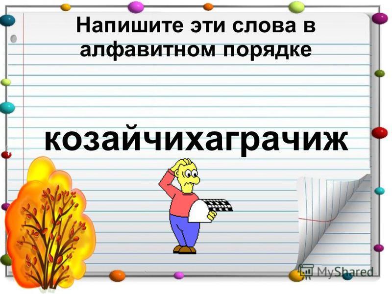 Напишите эти слова в алфавитном порядке козайчихаграчиж