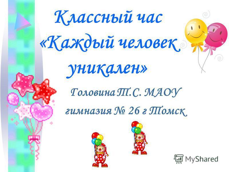 Классный час «Каждый человек уникален» Головина Т.С. МАОУ гимназия 26 г Томск