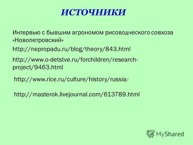 http://masterok.livejournal.com/613789. html Интервью с бывшим агрономом рисоводческого совхоза «Новопетровский» http://nepropadu.ru/blog/theory/843. html http://www.o-detstve.ru/forchildren/research- project/9463. html http://www.rice.ru/culture/his