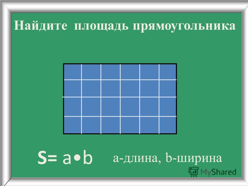 Найдите площадь прямоугольника S= ab а-длина, b-ширина