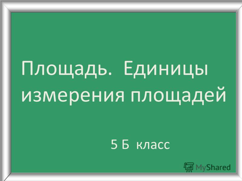 Площадь. Единицы измерения площадей 5 Б класс