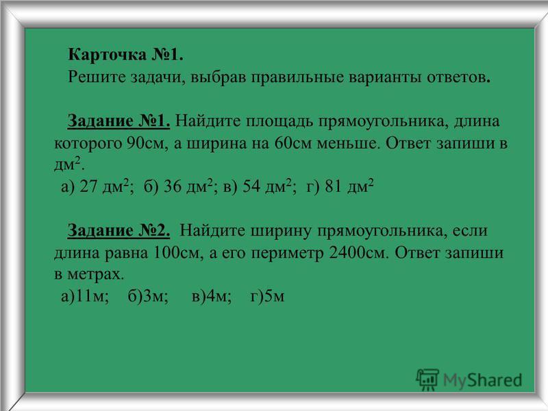Карточка 1. Решите задачи, выбрав правильные варианты ответов. Задание 1. Найдите площадь прямоугольника, длина которого 90 см, а ширина на 60 см меньше. Ответ запиши в дм 2. а) 27 дм 2 ; б) 36 дм 2 ; в) 54 дм 2 ; г) 81 дм 2 Задание 2. Найдите ширину