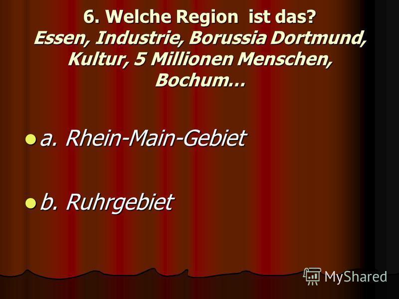 6. Welche Region ist das? Essen, Industrie, Borussia Dortmund, Kultur, 5 Millionen Menschen, Bochum… a. Rhein-Main-Gebiet a. Rhein-Main-Gebiet b. Ruhrgebiet b. Ruhrgebiet