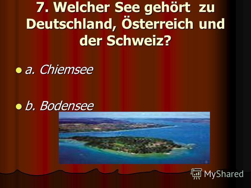 7. Welcher See gehört zu Deutschland, Österreich und der Schweiz? a. Chiemsee a. Chiemsee b. Bodensee b. Bodensee
