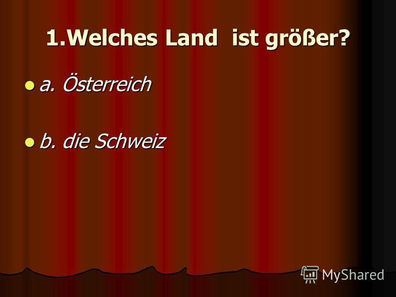 1.Welches Land ist größer? a. Österreich a. Österreich b. die Schweiz b. die Schweiz