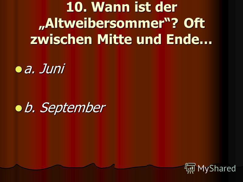 10. Wann ist der Altweibersommer? Oft zwischen Mitte und Ende… a. Juni a. Juni b. September b. September