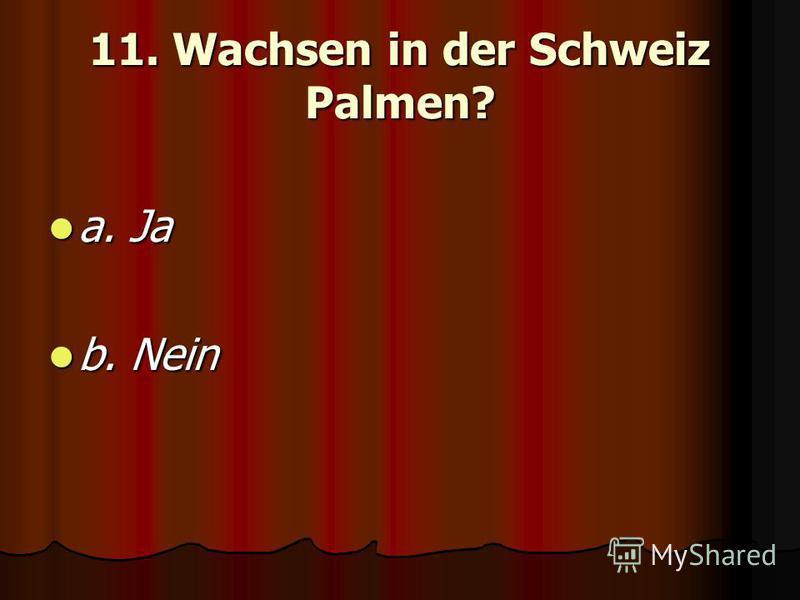 11. Wachsen in der Schweiz Palmen? a. Ja a. Ja b. Nein b. Nein