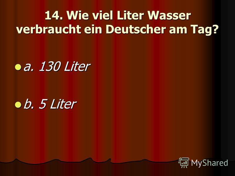14. Wie viel Liter Wasser verbraucht ein Deutscher am Tag? a. 130 Liter a. 130 Liter b. 5 Liter b. 5 Liter