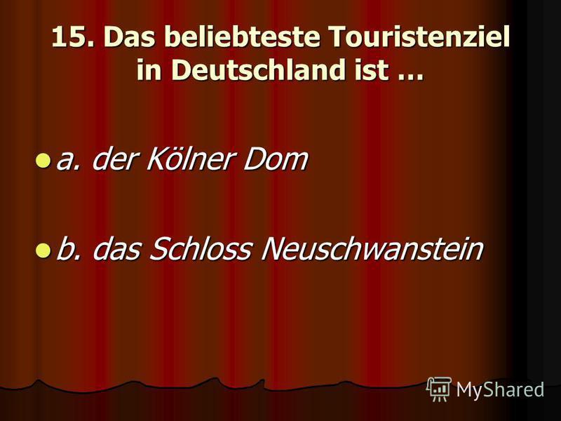 15. Das beliebteste Touristenziel in Deutschland ist … a. der Kölner Dom a. der Kölner Dom b. das Schloss Neuschwanstein b. das Schloss Neuschwanstein
