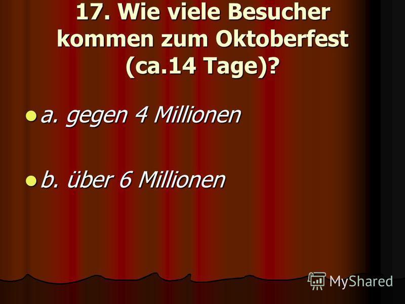 17. Wie viele Besucher kommen zum Oktoberfest (ca.14 Tage)? a. gegen 4 Millionen a. gegen 4 Millionen b. über 6 Millionen b. über 6 Millionen