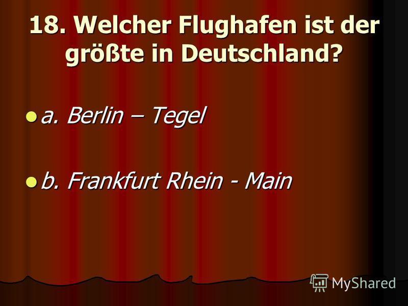 18. Welcher Flughafen ist der größte in Deutschland? a. Berlin – Tegel a. Berlin – Tegel b. Frankfurt Rhein - Main b. Frankfurt Rhein - Main