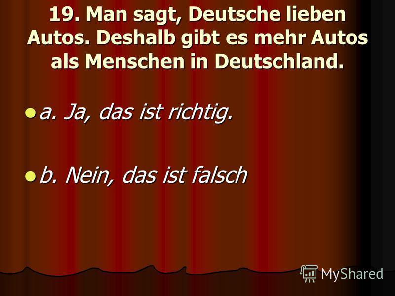19. Man sagt, Deutsche lieben Autos. Deshalb gibt es mehr Autos als Menschen in Deutschland. a. Ja, das ist richtig. a. Ja, das ist richtig. b. Nein, das ist falsch b. Nein, das ist falsch