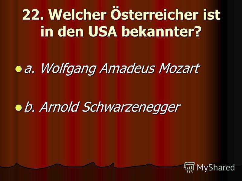 22. Welcher Österreicher ist in den USA bekannter? a. Wolfgang Amadeus Mozart a. Wolfgang Amadeus Mozart b. Arnold Schwarzenegger b. Arnold Schwarzenegger