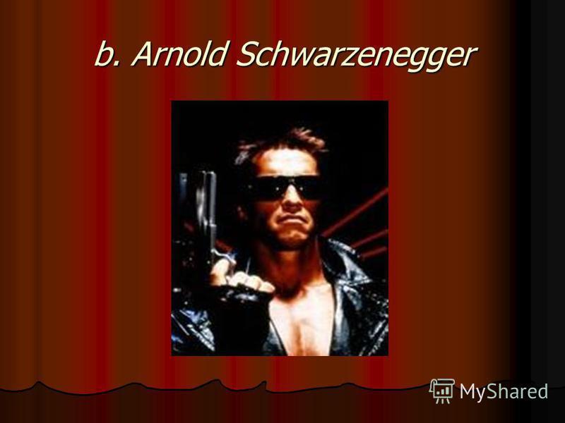 b. Arnold Schwarzenegger