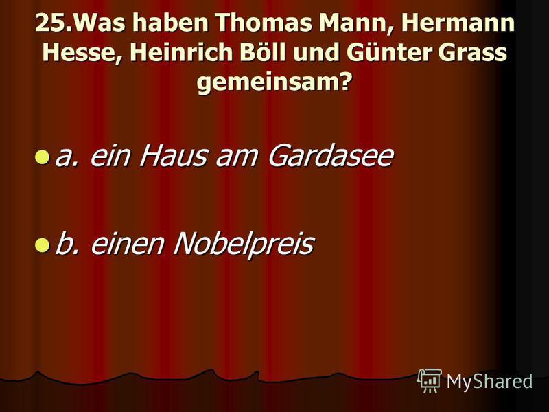 25.Was haben Thomas Mann, Hermann Hesse, Heinrich Böll und Günter Grass gemeinsam? a. ein Haus am Gardasee a. ein Haus am Gardasee b. einen Nobelpreis b. einen Nobelpreis