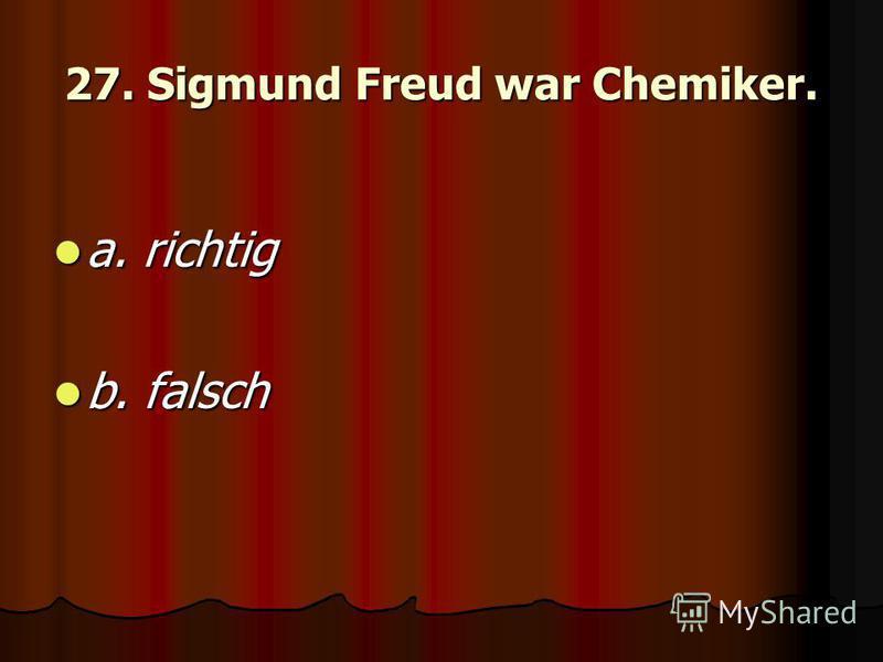 27. Sigmund Freud war Chemiker. a. richtig a. richtig b. falsch b. falsch