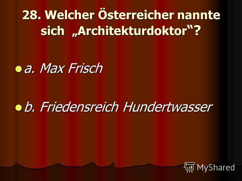 28. Welcher Österreicher nannte sich Architekturdoktor ? a. Max Frisch a. Max Frisch b. Friedensreich Hundertwasser b. Friedensreich Hundertwasser