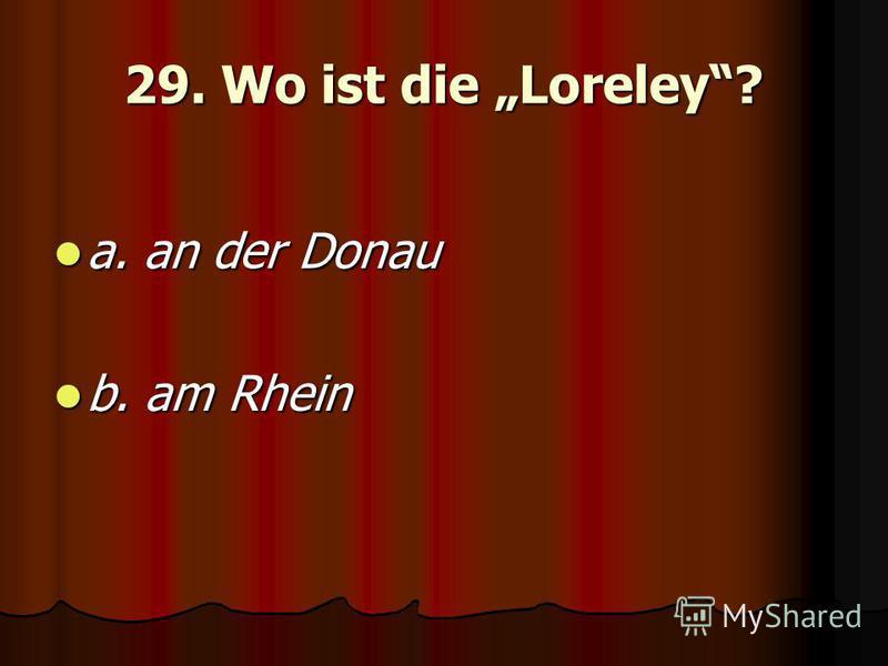 29. Wo ist die Loreley? a. an der Donau a. an der Donau b. am Rhein b. am Rhein