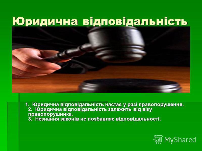 Юридична відповідальність 1. Юридична відповідальність настає у разі правопорушення. 2. Юридична відповідальність залежить від віку правопорушника. 3. Незнання законів не позбавляє відповідальності. 1. Юридична відповідальність настає у разі правопор