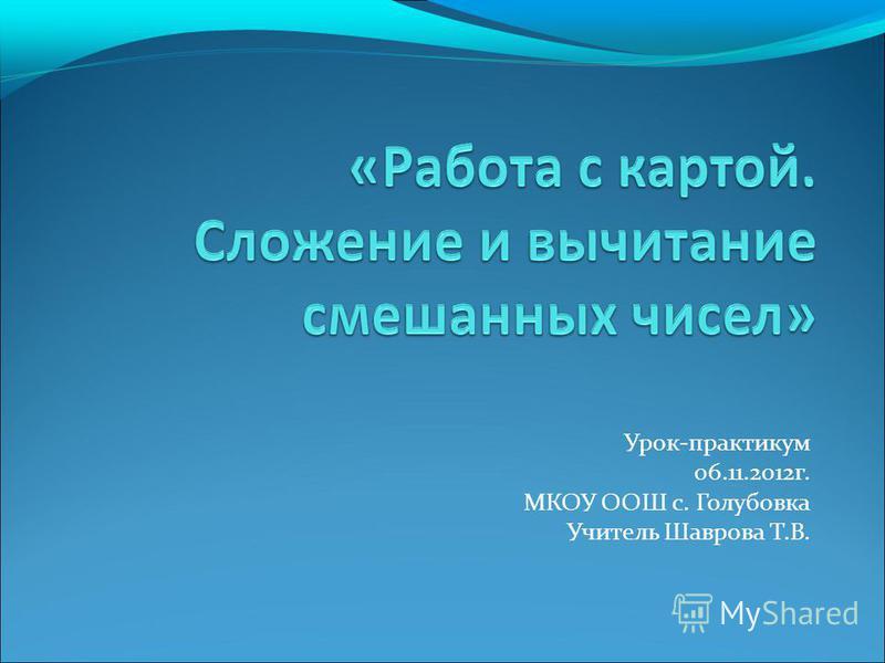 Урок-практикум 06.11.2012 г. МКОУ ООШ с. Голубовка Учитель Шаврова Т.В.