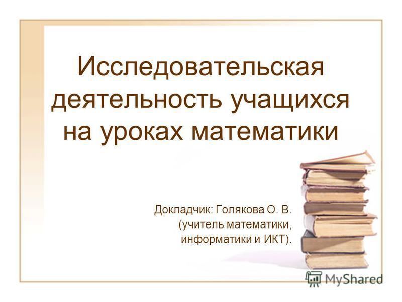 Исследовательская деятельность учащихся на уроках математики Докладчик: Голякова О. В. (учитель математики, информатики и ИКТ).