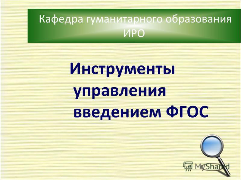 Кафедра гуманитарного образования ИРО Инструменты управления введением ФГОС