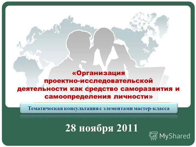 «Организация проектно-исследовательской деятельности как средство саморазвития и самоопределения личности» 28 ноября 2011