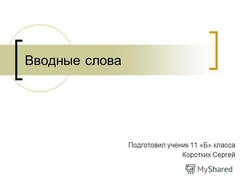 Вводные слова Подготовил ученик 11 «Б» класса Коротких Сергей