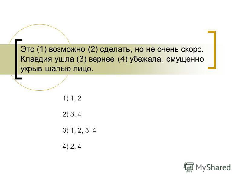 Это (1) возможно (2) сделать, но не очень скоро. Клавдия ушла (3) вернее (4) убежала, смущенно укрыв шалью лицо. 1) 1, 2 2) 3, 4 3) 1, 2, 3, 4 4) 2, 4