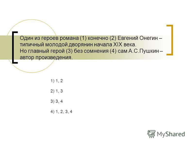 Один из героев романа (1) конечно (2) Евгений Онегин – типичный молодой дворянин начала ХIХ века. Но главный герой (3) без сомнения (4) сам А.С.Пушкин – автор произведения. 1) 1, 2 2) 1, 3 3) 3, 4 4) 1, 2, 3, 4