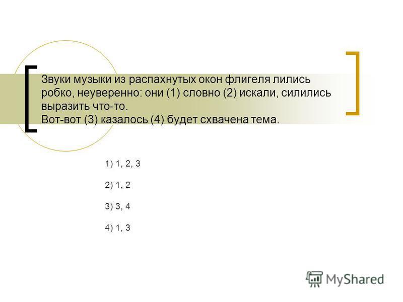 Звуки музыки из распахнутых окон флигеля лились робко, неуверенно: они (1) словно (2) искали, силились выразить что-то. Вот-вот (3) казалось (4) будет схвачена тема. 1) 1, 2, 3 2) 1, 2 3) 3, 4 4) 1, 3